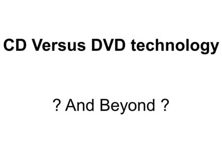 CD Versus DVD <strong>technology</strong> ? And Beyond ?. CD versus DVD versus ? Current, Future, and Beyond The information on a CD can be straightened into a line that.
