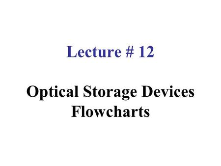 Lecture # 12 Optical Storage Devices Flowcharts. Optical Storage Devices It is a storage medium that can be written to and read using a laser beam.