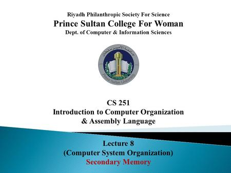Riyadh Philanthropic Society For Science Prince Sultan College For Woman Dept. of Computer & Information Sciences CS 251 Introduction to Computer Organization.