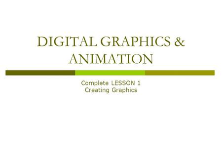 DIGITAL GRAPHICS & ANIMATION Complete LESSON 1 Creating Graphics.