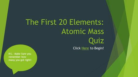 The First 20 Elements: Atomic Mass Quiz Click Here to Begin!Here P.S.- Make Sure you remember how many you got right!