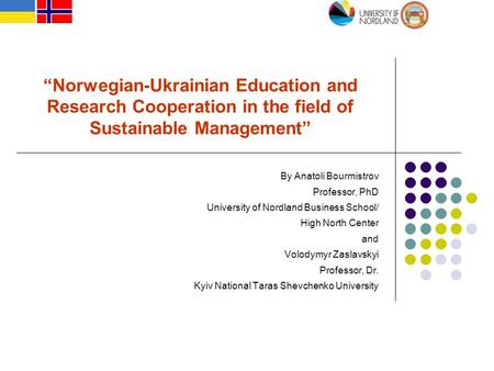 """Norwegian-Ukrainian Education and Research Cooperation in the field of Sustainable Management"" By Anatoli Bourmistrov Professor, PhD University of Nordland."