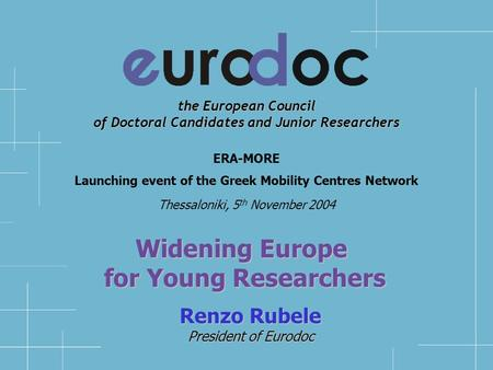 the European Council of Doctoral Candidates and Junior Researchers Renzo Rubele President of Eurodoc ERA-MORE Launching event of the Greek Mobility Centres.