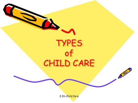 2.01-Child Care TYPES of CHILD CARE. 2.01-Child Care TYPES OF CHILD CARE: Home-Based Care: In-home care from a caregiver who come to their home Center-Based.