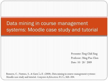 Presenter: Teng-Chih Yang Professor: Ming-Puu Chen Date: 10/ 28/ 2009 Data mining in course management systems: Moodle case study and tutorial Romero,