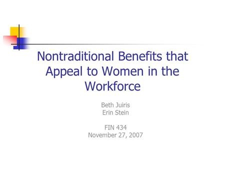 Nontraditional Benefits that Appeal to Women in the Workforce Beth Juiris Erin Stein FIN 434 November 27, 2007.