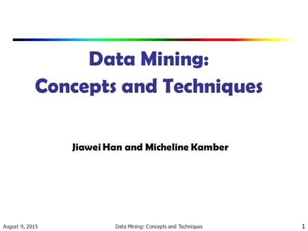 August 9, 2015 Data Mining: Concepts and Techniques 1 Jiawei Han and Micheline Kamber.