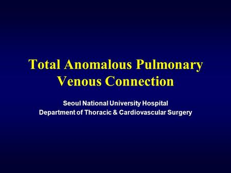 Total Anomalous Pulmonary Venous Connection Seoul National University Hospital Department of Thoracic & Cardiovascular Surgery.