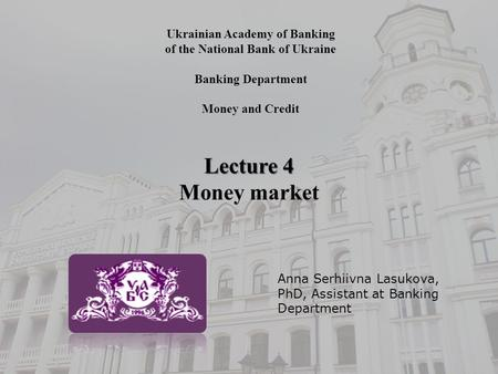 Ukrainian Academy of Banking of the National Bank of Ukraine Banking Department Money and Credit Lecture 4 Money market Anna Serhiivna Lasukova, PhD, Assistant.