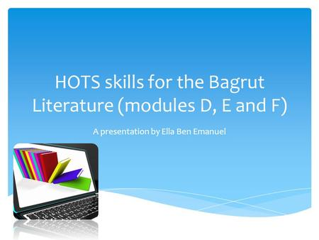 HOTS skills for the Bagrut Literature (modules D, E and F) A presentation by Ella Ben Emanuel.