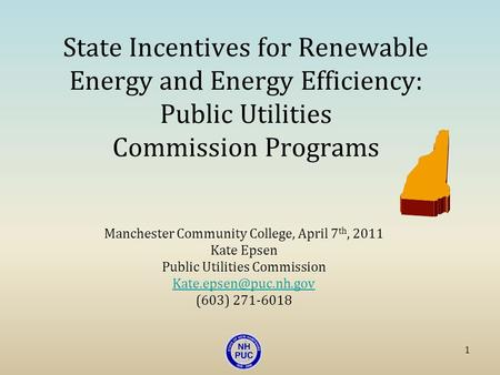State Incentives for Renewable Energy and Energy Efficiency: Public Utilities Commission Programs Manchester Community College, April 7 th, 2011 Kate Epsen.