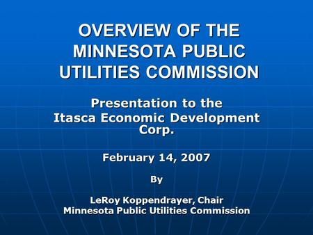 OVERVIEW OF THE MINNESOTA PUBLIC UTILITIES COMMISSION Presentation to the Itasca Economic Development Corp. February 14, 2007 By LeRoy Koppendrayer, Chair.