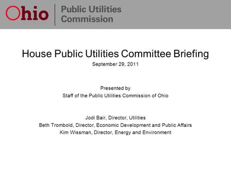 House Public Utilities Committee Briefing September 29, 2011 Presented by Staff of the Public Utilities Commission of Ohio Jodi Bair, Director, Utilities.
