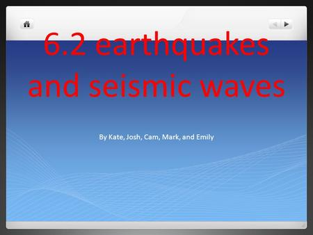 6.2 earthquakes and seismic waves By Kate, Josh, Cam, Mark, and Emily.