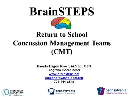 BrainSTEPS Return to School Concussion Management Teams (CMT) Brenda Eagan Brown, M.S.Ed., CBIS Program Coordinator