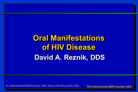 Oral Manifestations of HIV Disease David A. Reznik, DDS The International AIDS Society–USA In: International AIDS Society–USA, Topics HIV Med. 2005;13(5).