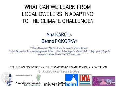 WHAT CAN WE LEARN FROM LOCAL DWELERS IN ADAPTING TO THE CLIMATE CHALLENGE? Ana KAROL 1,2 Benno POKORNY 3 1 3 Chair of Silviculture, Albert-Ludwigs University.