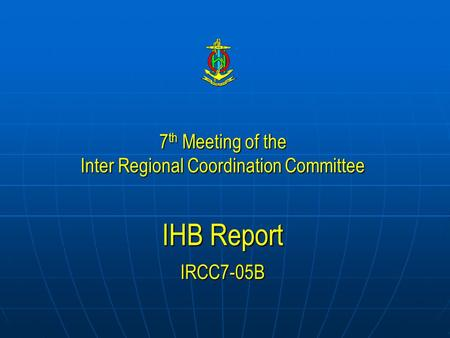 7 th Meeting of the Inter Regional Coordination Committee IHB Report IRCC7-05B.