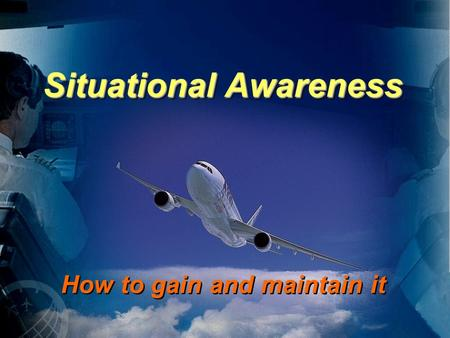 Situational Awareness How to gain and maintain it.