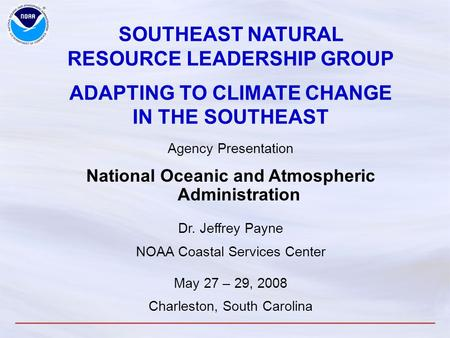 SOUTHEAST NATURAL RESOURCE LEADERSHIP GROUP ADAPTING TO CLIMATE CHANGE IN THE SOUTHEAST Agency Presentation National Oceanic and Atmospheric Administration.
