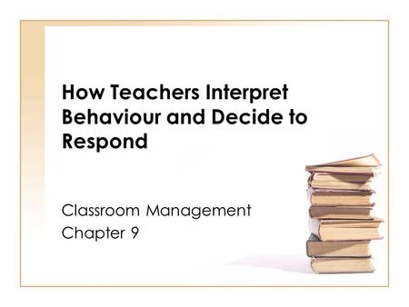 How Teachers Interpret Behaviour and Decide to Respond Classroom Management Chapter 9.
