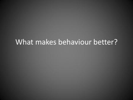 What makes behaviour better?. 9 elements of good behaviour A consistent approach Effective leadership from the top Classroom management Rewards and Sanctions.