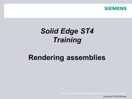 © 2011. Siemens Product Lifecycle Management Software Inc. All rights reserved Siemens PLM Software Solid Edge ST4 Training Rendering assemblies.