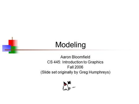 Modeling Aaron Bloomfield CS 445: Introduction to Graphics Fall 2006 (Slide set originally by Greg Humphreys)