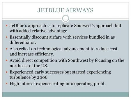 JETBLUE AIRWAYS JetBlue's approach is to replicate Soutwest's approach but with added relative advantage. Essentially discount airfare with services bundled.