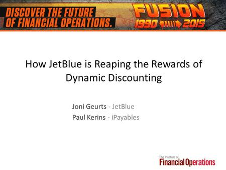 How JetBlue is Reaping the Rewards of Dynamic Discounting Joni Geurts - JetBlue Paul Kerins - iPayables.