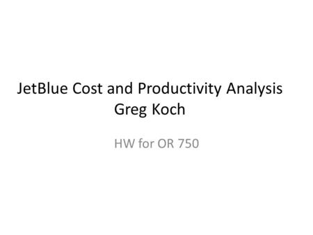 JetBlue Cost and Productivity Analysis Greg Koch HW for OR 750.