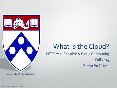© 2011-14 A. Haeberlen, Z. Ives What Is the <strong>Cloud</strong>? NETS 212: Scalable & <strong>Cloud</strong> <strong>Computing</strong> Fall 2014 Z. Yan for Z. Ives University of Pennsylvania 1.