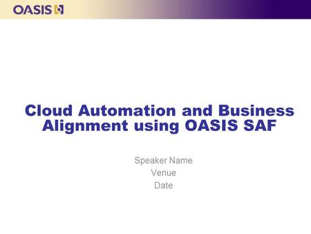 Cloud Automation and Business Alignment using OASIS SAF Speaker Name Venue Date.
