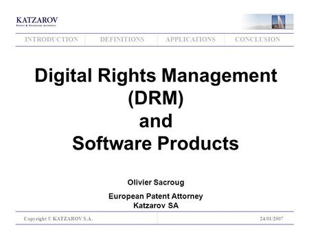INTRODUCTIONDEFINITIONSAPPLICATIONSCONCLUSION Copyright © KATZAROV S.A.24/01/2007 Digital Rights Management (DRM) and Software Products Olivier Sacroug.