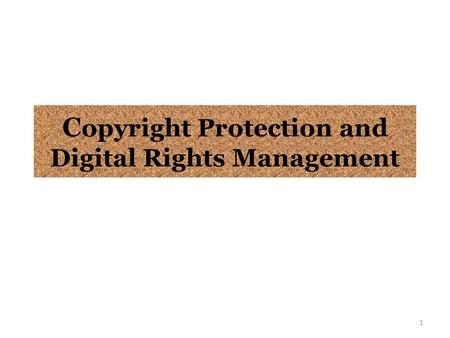 C opyright Protection and Digital Rights Management 1.