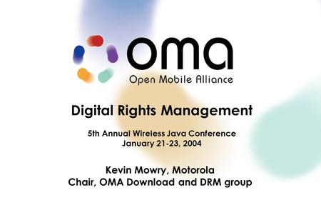 Digital Rights Management 5th Annual Wireless Java Conference January 21-23, 2004 Kevin Mowry, Motorola Chair, OMA Download and DRM group.