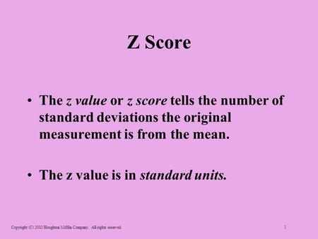Copyright (C) 2002 Houghton Mifflin Company. All rights reserved. 1 Z Score The z value or z score tells the number of standard deviations the original.