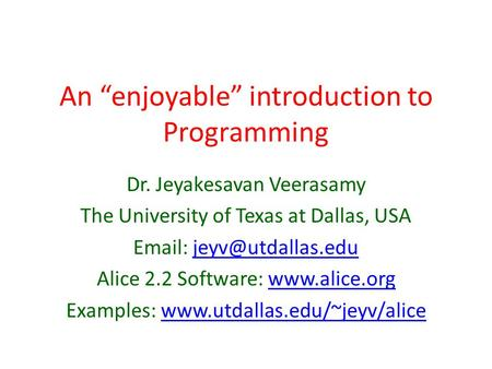 "An ""enjoyable"" introduction to Programming Dr. Jeyakesavan Veerasamy The University of Texas at Dallas, USA   Alice."