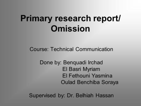 Primary research report/ Omission Course: Technical Communication Done by: Benquadi Irchad El Basri Myriam El Fethouni Yasmina Oulad Benchiba Soraya Supervised.