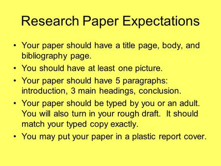Research Paper Expectations Your paper should have a title page, body, and bibliography page. You should have at least one picture. Your paper should have.