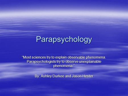 "Parapsychology ""Most sciences try to explain observable phenomena. Parapsychologists try to observe unexplainable phenomena."" By: Ashley Durkee and Jason."