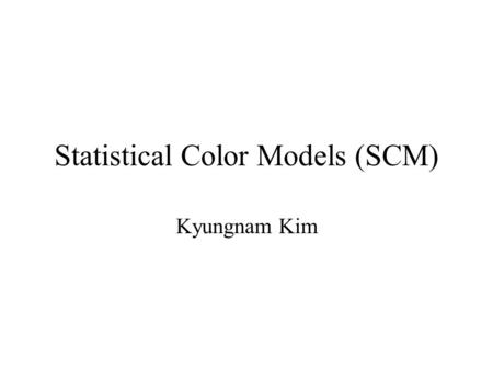 Statistical Color Models (SCM) Kyungnam Kim. Contents Introduction Trivariate Gaussian model Chromaticity models –Fixed planar chromaticity models –Zhu.