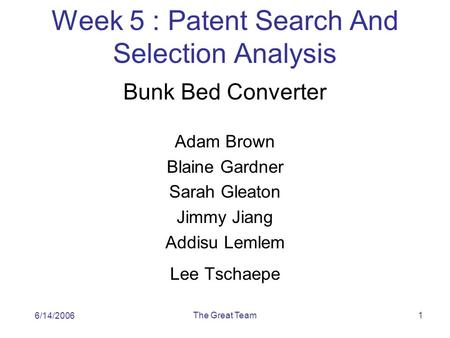 The Great Team1 Week 5 : Patent Search And Selection Analysis Bunk Bed Converter Adam Brown Blaine Gardner Sarah Gleaton Jimmy Jiang Addisu Lemlem Lee.
