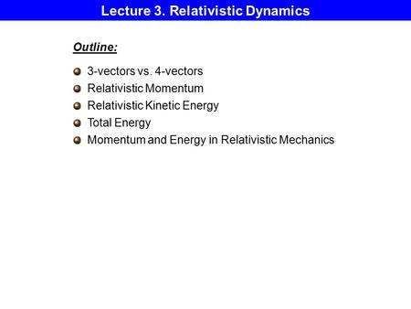 Lecture 3. Relativistic Dynamics Outline: 3-vectors vs. 4-vectors Relativistic Momentum Relativistic Kinetic Energy Total Energy Momentum and Energy in.
