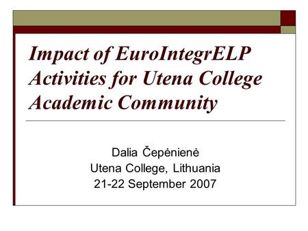 Impact of EuroIntegrELP Activities for Utena College Academic Community Dalia Čepėnienė Utena College, Lithuania 21-22 September 2007.