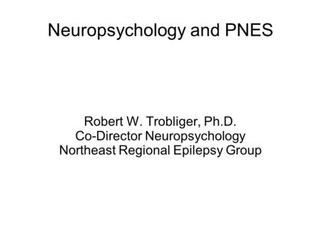 Neuropsychology and PNES Robert W. Trobliger, Ph.D. Co-Director Neuropsychology Northeast Regional Epilepsy Group.