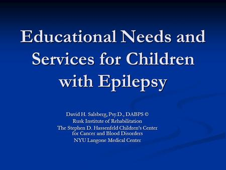 Educational Needs and Services for Children with Epilepsy David H. Salsberg, Psy.D., DABPS © Rusk Institute of Rehabilitation The Stephen D. Hassenfeld.
