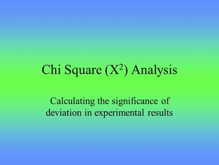 Chi Square (X 2 ) Analysis Calculating the significance of deviation in experimental results.