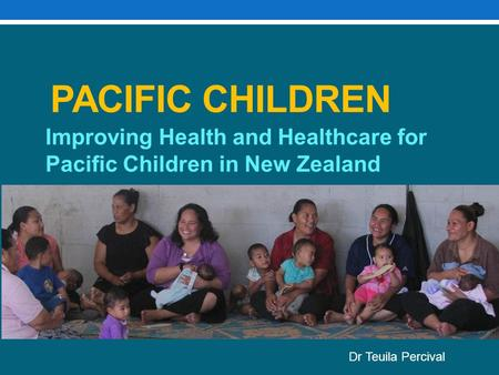PACIFIC CHILDREN Improving Health and Healthcare for Pacific Children in New Zealand Dr Teuila Percival.