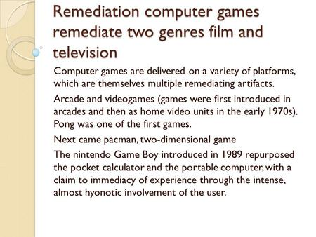 Remediation computer games remediate two genres film and television Computer games are delivered on a variety of platforms, which are themselves multiple.